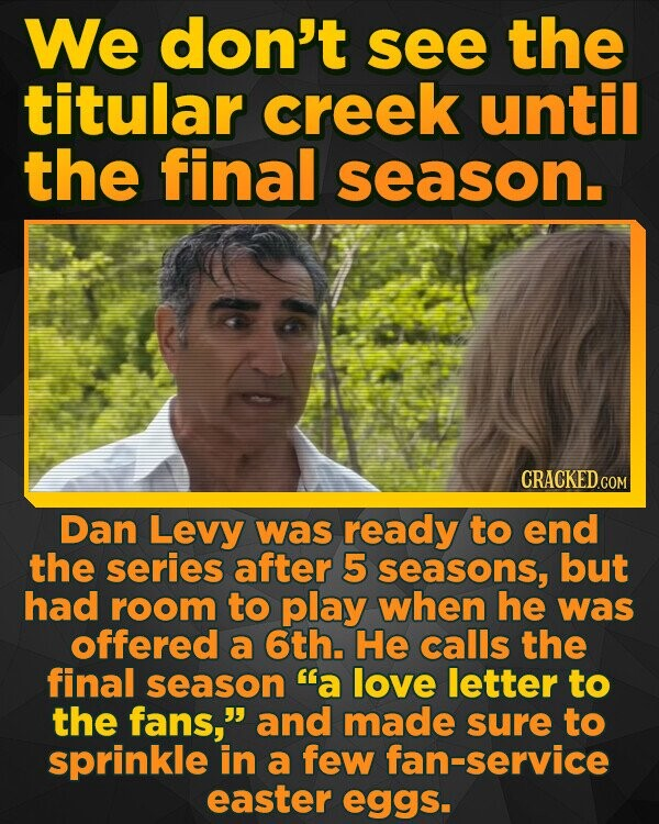 We don't see the titular creek until the final season. Dan Levy was ready to end the series after 5 seasons, but had room to play when he was offered a 6th. He calls the final season a love letter to the fans, and made sure to sprinkle in