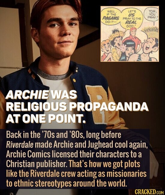 ARCHIE WAS RELIGIOUS PROPAGANDA AT ONE POINT. Back in the '70s and '80s, long before Riverdale made Archie and Jughead cool again, Archie Comics licensed their characters to a Christian publisher. That's how we got plots