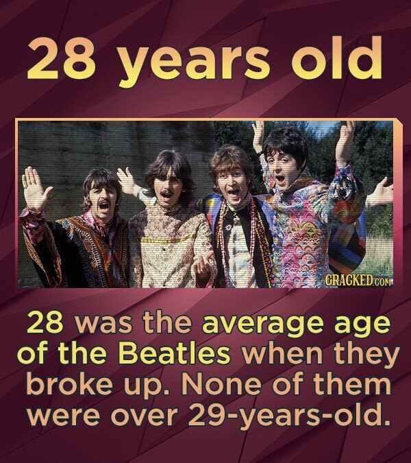 28 years old 28 was the average age of the Beatles when they broke up. None of them were over 29-years-old.