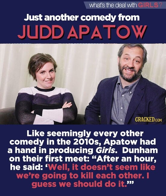 what's the deal withGIRLS? Just another comedy from JUDDAPATOW CRACKED.COM Like seemingly every other comedy in the 2010s, Apatow had a hand in producing Girls. Dunham on their first meet: After an hour, he said: 'Well, it doesn't seem like we're going to kill each other. I guess we should