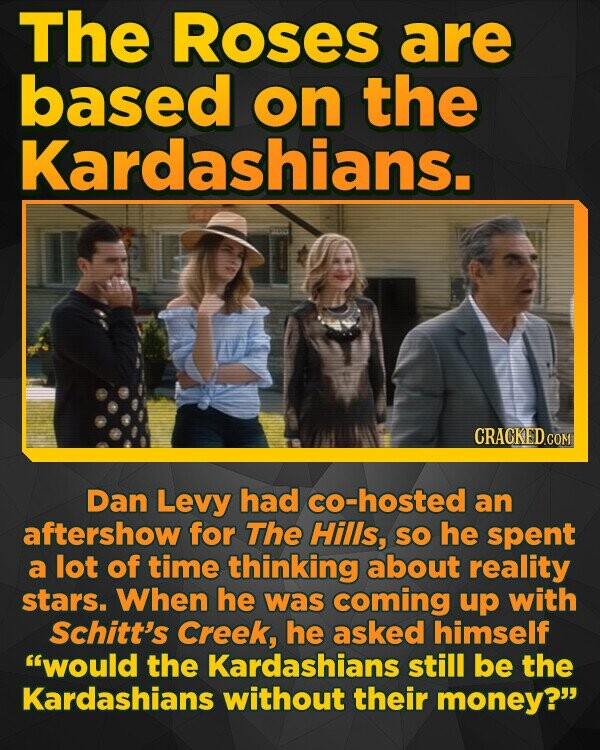 The Roses are based on the Kardashians. Dan Levy had cO-hosted an aftershow for The HiIIs, SO he spent a lot of time thinking about reality stars. When he was coming up with Schitt's Creek, he asked himself would the Kardashians still be the Kardashians without their money?