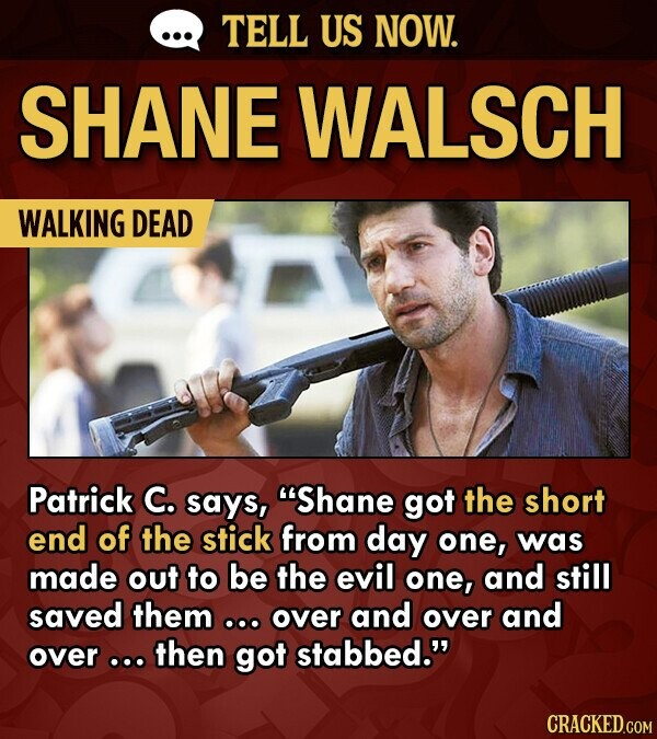 TELL US NOW. SHANE WALSCH WALKING DEAD Patrick C. says, 'Shane got the short end of the stick from day one, was made out to be the evil one, and still saved them .. over and over and over .oo then got stabbed.