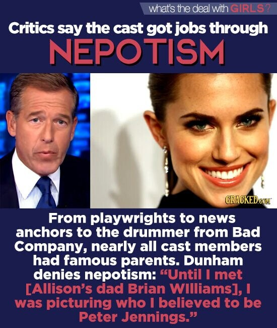 what's the deal with GIRLS2 Critics say the cast got jobs through NEPOTISM CRACKEDOOM From playwrights to news anchors to the drummer from Bad Company, nearly all cast members had famous parents. Dunham denies nepotism: Until I met [Allison's dad Brian WIlliams], I was picturing who I believed to be