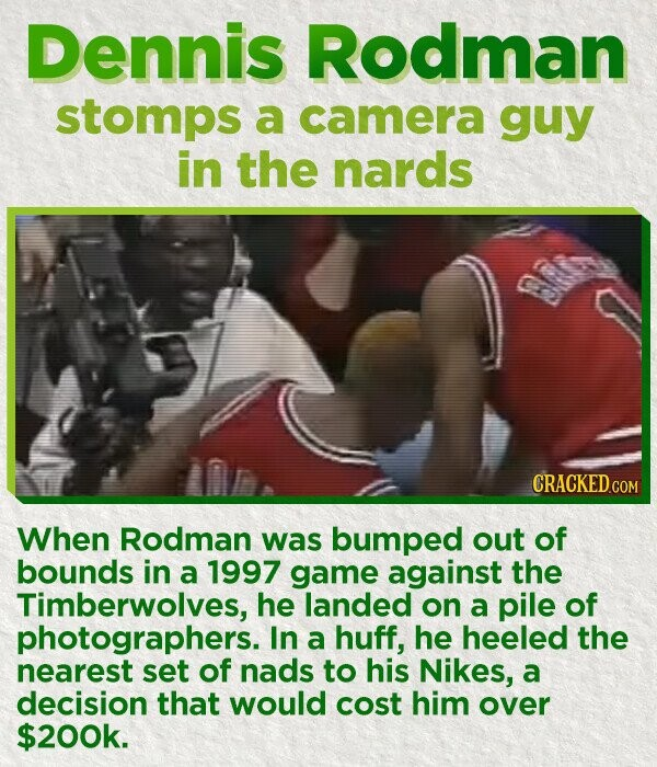 Dennis Rodman stomps a camera guy in the nards CRACKED COM When Rodman was bumped out of bounds in a 1997 game against the Timberwolves, he landed on a pile of photographers. In a huff, he heeled the nearest set of nads to his Nikes, a decision that would cost him