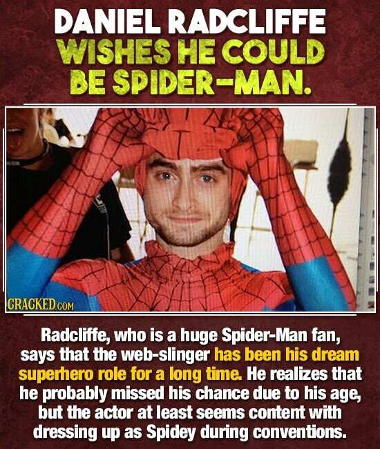 DANIEL RADCLIFFE WISHES HE COULD BE SPIDER-MAN. CRACKED COM Radcliffe, who is a huge Spider-Man fan, says that the web-slinger has been his dream superhero role for a long time. He realizes that he probably missed his chance due to his age, but the actor at least seems content with