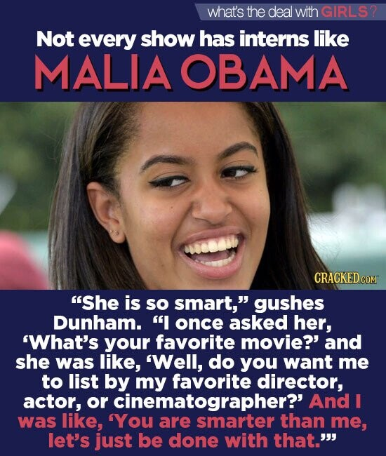what's the deal with GIRLS2 Not every show has interns like MALIA OBAMA She is so smart, gushes Dunham. I once asked her, What's your favorite movie?' and she was like, 'Well, do you want me to list by my favorite director, actor, or cinematographer?' And I was like, 'You