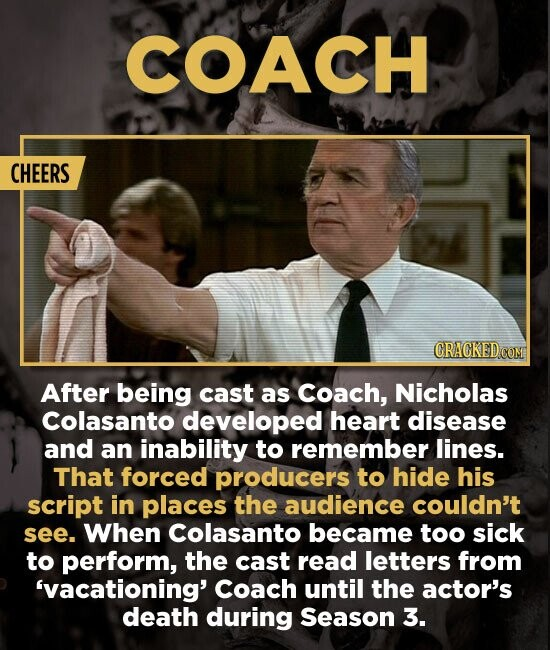 COACH CHEERS CRAGKEDCOM After being cast as Coach, Nicholas Colasanto developed heart disease and an inability to remember lines. That forced producer