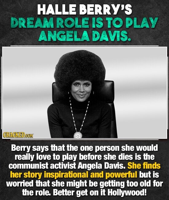 HALLE BERRY'S DREAM ROLE IS TO PLAY ANGELA DAVIS. CRACKEDCONT Berry says that the one person she would really love to play before she dies is the communist activist Angela Davis. She finds her story inspirational and powerful but is worried that she might be getting too old for the