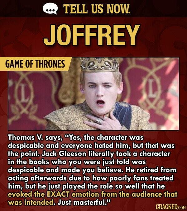 TELL US NOW. JOFFREY GAME OF THRONES Thomas V. says, Yes, the character was despicable and everyone hated him, but that was the point. Jack Gleeson literally took a character in the books who you were just told was despicable and made you believe. He retired from acting afterwards due