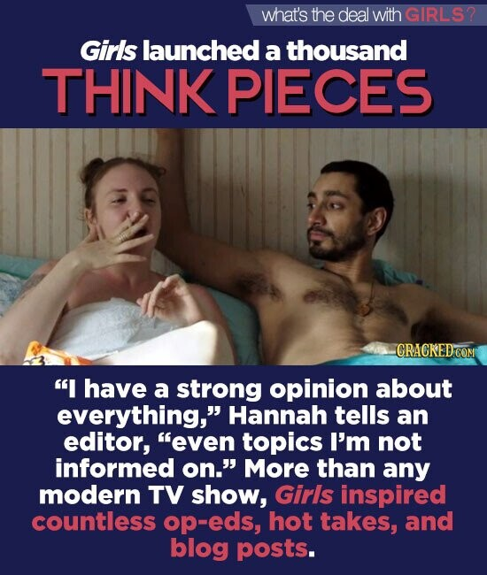 what's the deal withGIRLS? Girls launched a thousand THINK PIECES CRACKED COM I have a strong opinion about everything, Hannah tells an editor, even topics I'm not informed on. More than any modern TV show, Girs inspired countless op-eds, hot takes, and blog posts.