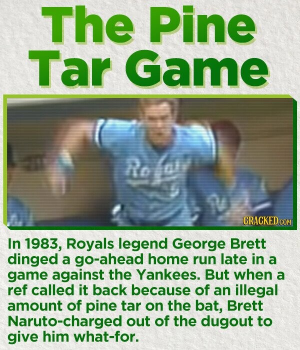 The Pine Tar Game Re or In 1983, Royals legend George Brett dinged a go-ahead home run late in a game against the Yankees. But when a ref called it back because of an illegal amount of pine tar on the bat, Brett Naruto-charged out of the dugout to