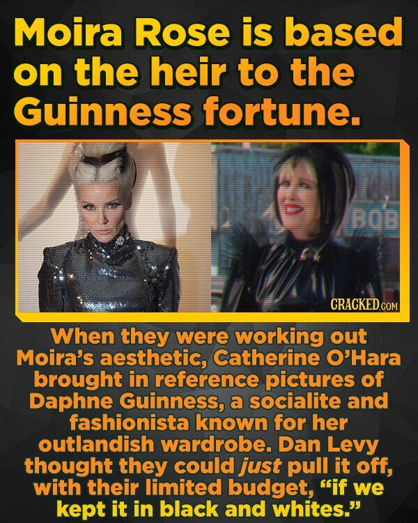 Moira Rose is based on the heir to the Guinness fortune. BOB CRACKED.COM When they were working out Moira's aesthetic, Catherine O'Hara brought in reference pictures of Daphne Guinness, a socialite and fashionista known for her outlandish wardrobe. Dan Levy thought they could just pull it off, with their limited