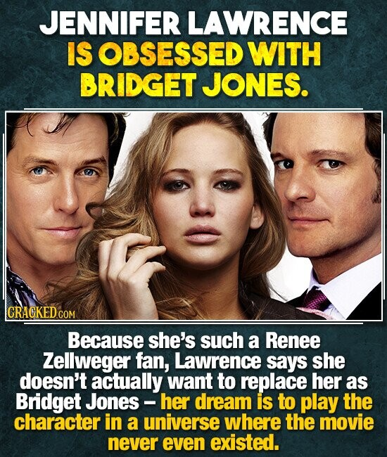 JENNIFER LAWRENCE IS OBSESSED WITH BRIDGET JONES. Because she's such a Renee Zellweger fan, Lawrence says she doesn't actually want to replace her as Bridget Jones - her dream is to play the character in a universe where the movie never even existed.
