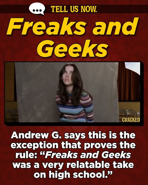 TELL US NOW. Freaks and Geeks CRACKED Andrew G. says this is the exception that proves the rule: Freaks and Geeks was a very relatable take on high school.