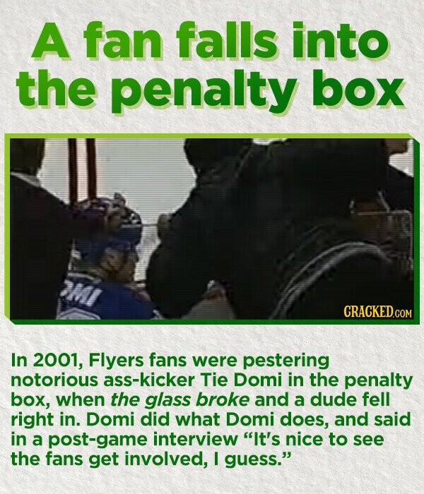A fan falls into the penalty box CRACKED.COM In 2001, Flyers fans were pestering notorious ass-kicker Tie Domi in the penalty box, when the glass broke and a dude fell right in. Domi did what Domi does, and said in a post-game interview It's nice to see the fans get