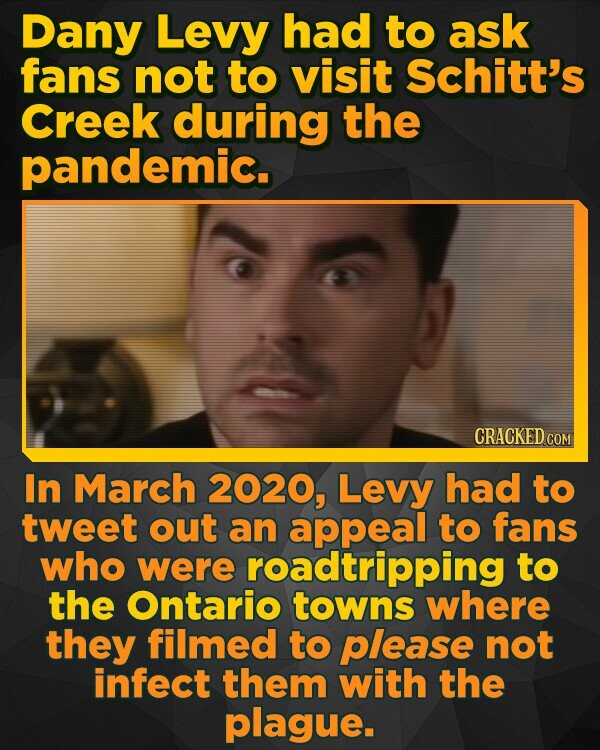 Dany Levy had to ask fans not to visit Schitt's Creek during the pandemic. CRACKED COM In March 2020, Levy had to tweet out an appeal to fans who were roadtripping to the Ontario towns where they filmed to please not infect them with the plague.