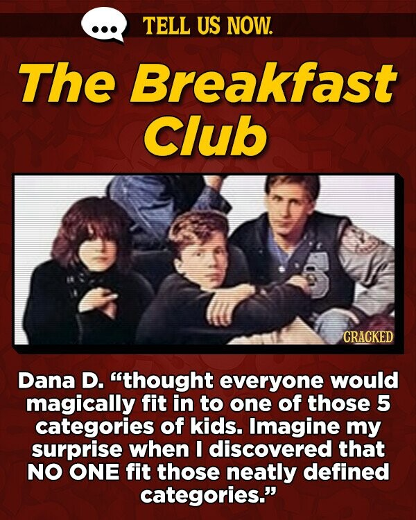 TELL US NOW. The Breakfast Club CRACKED Dana D. thought everyone would magically fit in to one of those 5 categories of kids. Imagine my surprise when E discovered that NO ONE fit those neatly defined categories.