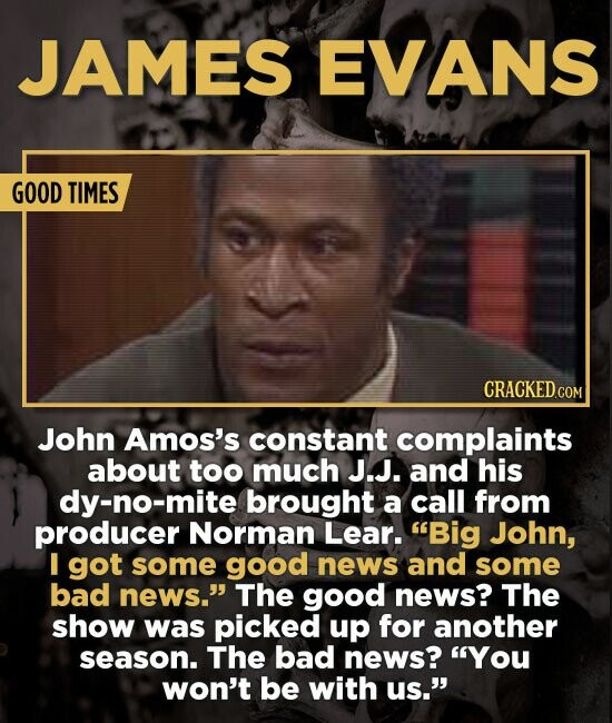 JAMES EVANS GOOD TIMES CRACKED.COM John Amos's constant complaints about too much J.J. and his dy-no-mite brought a call from producer Norman Lear. B