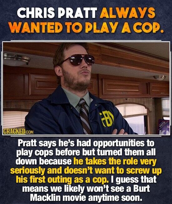 CHRIS PRATT ALWAYS WANTED TO PLAY A COP. IB CRACKED COM Pratt says he's had opportunities to play cops before but tumed them all down because he takes the role very seriously and doesn't want to screw up his first outing as a cop. I guess that means we likely