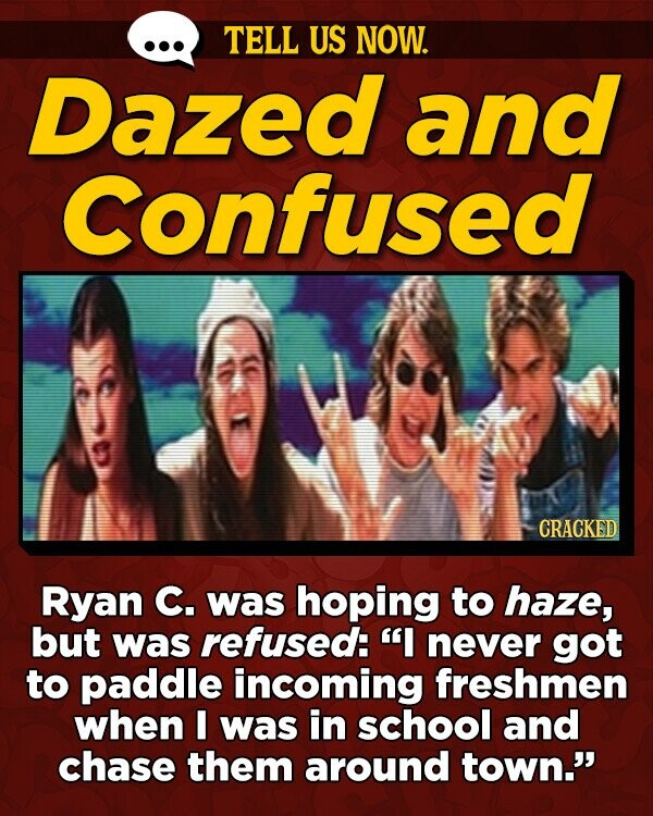TELL US NOW. Dazed and Confused CRACKED Ryan C. was hoping to haze, but was refused: I never got to paddle incoming freshmen when I was in school and chase them around town.