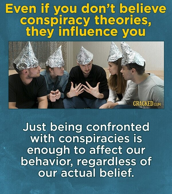 Even if yOU don't believe conspiracy theories, they influence you Just being confronted with conspiracies is enough to affect our behavior, regardless of our actual belief.