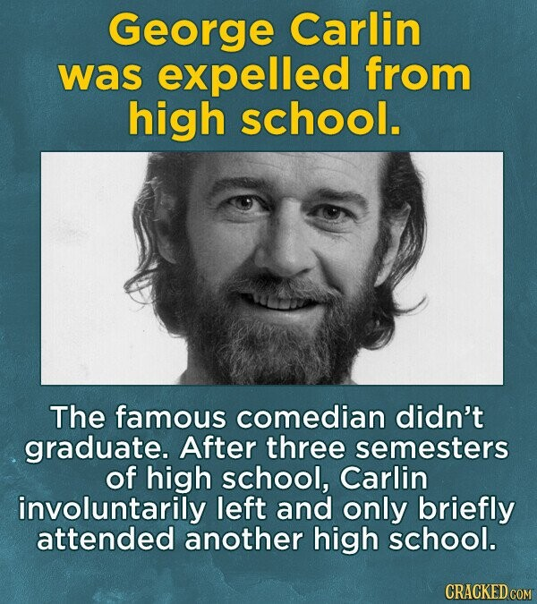 George Carlin was expelled from high school. The famous comedian didn't graduate. After three semesters of high school, Carlin involuntarily left and only briefly attended another high school.