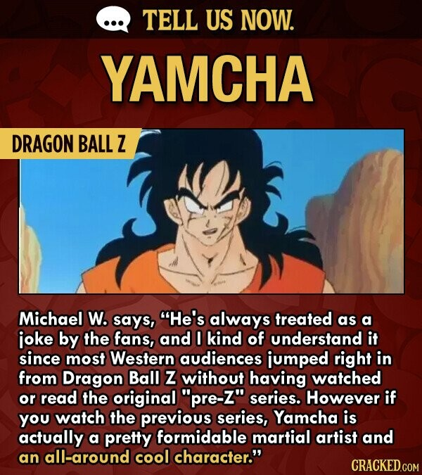 TELL US NOW. YAMCHA DRAGON BALL Z Michael W. says, He's always treated as a ioke by the fans, and 0 kind of understand it since most Western audiences jumped right in from Dragon Ball Z without having watched or read the original pre-Z series. However if you watch the