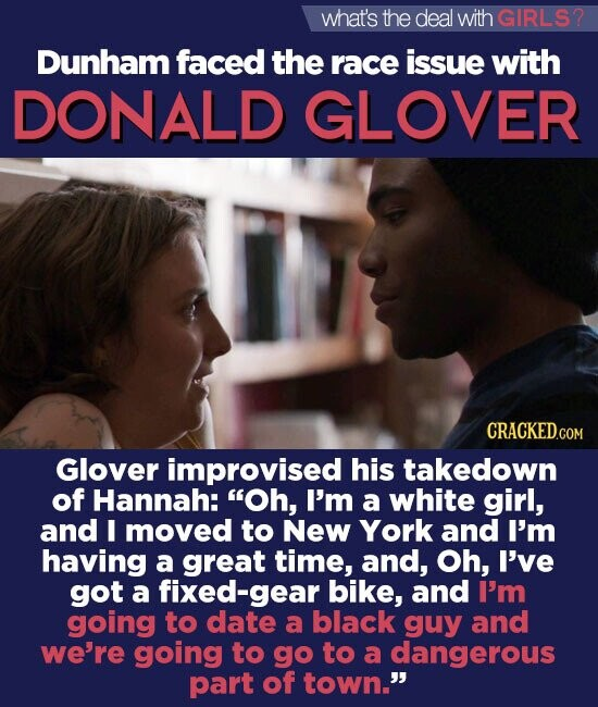 what's the deal withGIRLS? Dunham faced the race issue with DONALD GLOVER CRACKED.COM Glover improvised his takedown of Hannah: Oh, I'm a white girl, and I moved to New York and I'm having a great time, and, Oh, I've got a fixed-gear bike, and I'm going to date a black