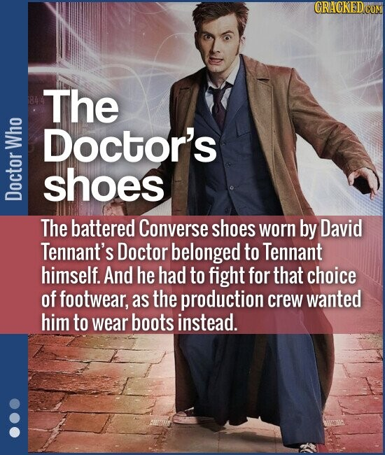 The Doctor's shoes The battered Converse shoes worn by David Tennant's Doctor belonged to Tennant himself. And he had to fight for that