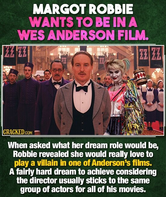 MARGOT ROBBIE WANTS TO BE IN A WES ANDERSON FILM. ZZ ZZ CRACKEDc COM When asked what her dream role would be, Robbie revealed she would really love to play a villain in one of Anderson's films. A fairly hard dream to achieve considering the director usually sticks to the