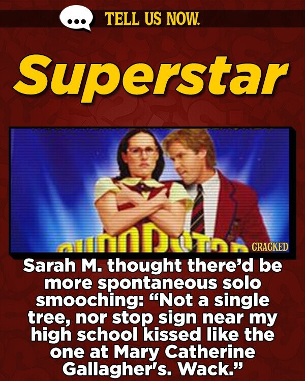 TELL US NOW. Superstar CRACKED Sarah M. thought there'd be more spontaneous solo smooching: Not a single tree, nor stop sign near my high school kissed like the one at Mary Catherine Gallagher's. Wack.
