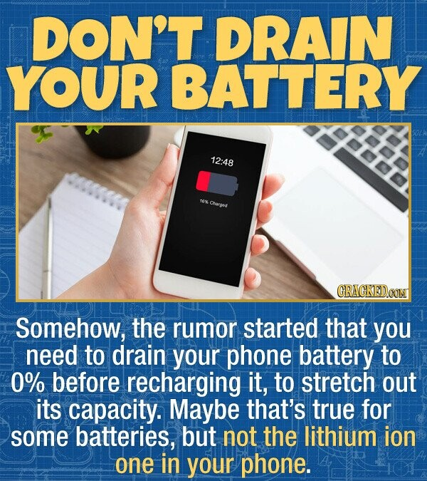 DON'T DRAIN YOUR BATTERY 12:48 16% Chuarged CRACKEDOON Somehow, the rumor started that you need to drain your phone battery to 0% before recharging it, to stretch out its capacity. Maybe that's true for some batteries, but not the lithium ion one in your phone. 101