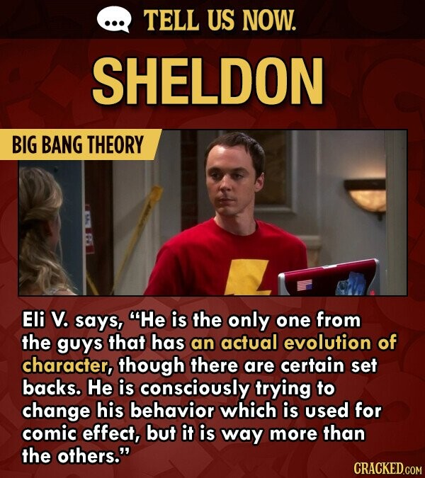 TELL US NOW. SHELDON BIG BANG THEORY Eli V. says, He is the only one from the guys that has an actual evolution of character, though there are certain set backs. He is consciously trying to change his behavior which is used for comic effect, but it is way more