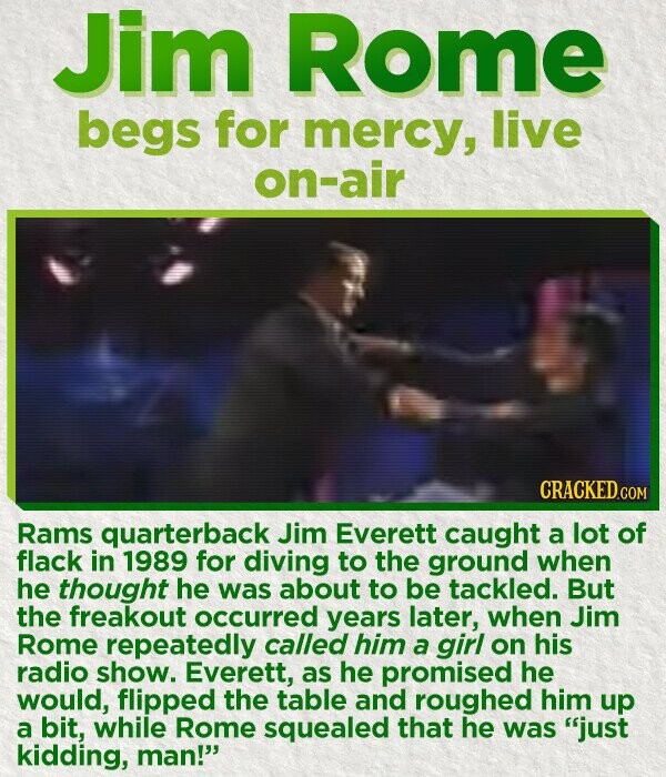 Jim Rome begs for mercy, live on-air CRACKED.COM Rams quarterback Jim Everett caught a lot of flack in 1989 for diving to the ground when he thought he was about to be tackled. But the freakout occurred years later, when Jim Rome repeatedly called him a girl on his radio