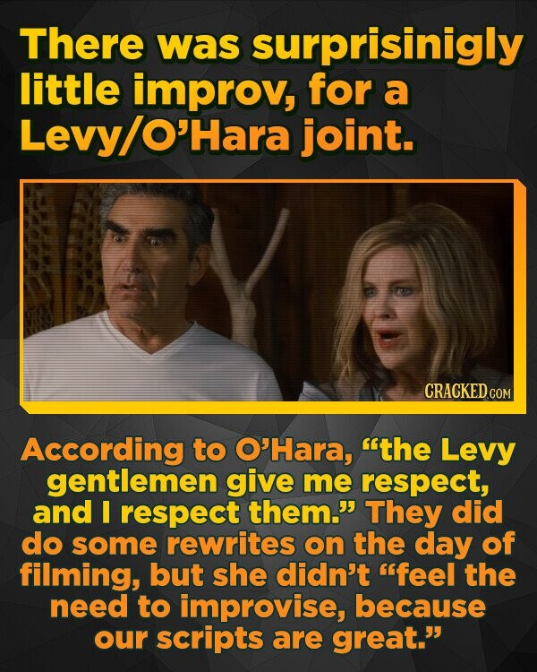 There was surprisinigly little improv, for a Levy/ O'Hara joint. According to O'Hara, the Levy gentlemen give me respect, and I respect them. They did do some rewrites on the day of filming, but she didn't feel the need to improvise, because our scripts are great.