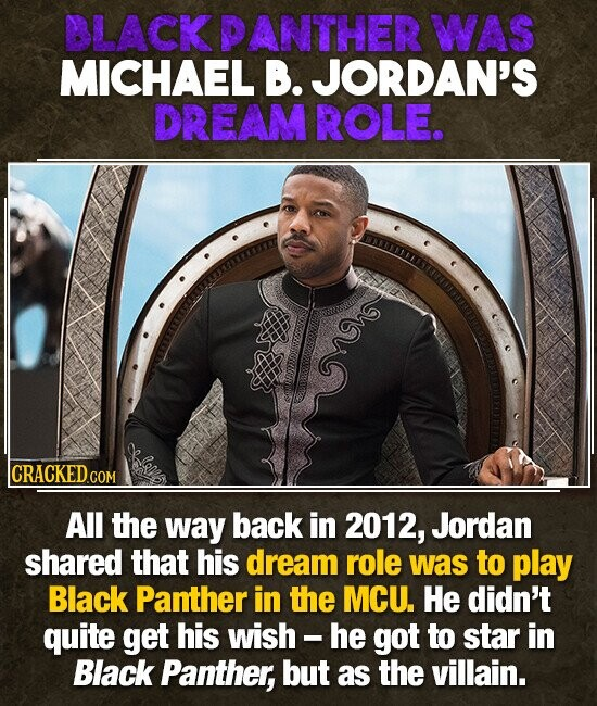 BLACK PANTHER WAS MICHAEL B. JORDAN'S DREAM ROLE. av CRACKED COM All the way back in 2012, Jordan shared that his dream role was to play Black Panther in the MCU. He didn't quite get his wish - he got to star in Black Panther, but as the villain.