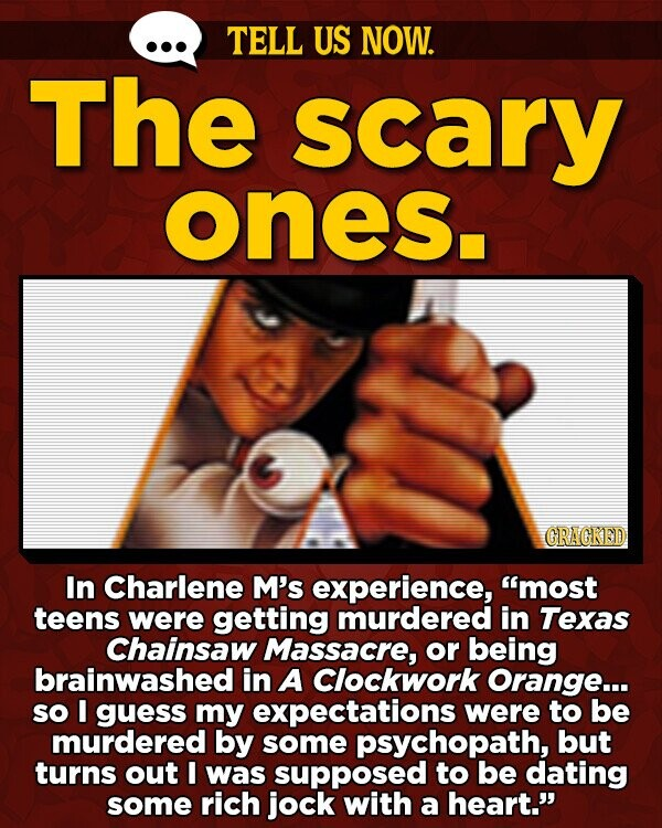 TELL US NOW. The scary ones. GRAGKED In Charlene M's experience, most teens were getting murdered in Texas Chainsaw Massacre, or being brainwashed in A Clockwork Orange... so I guess my expectations were to be murdered by some psychopath, but turns out I was supposed to be dating some rich