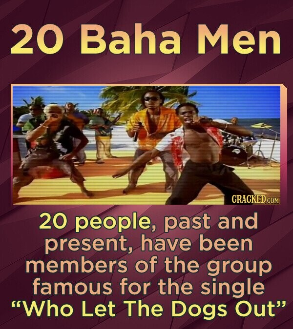 20 Baha Men CRACKED COM 20 people, past and present, have been members of the group famous for the single Who Let The Dogs Out