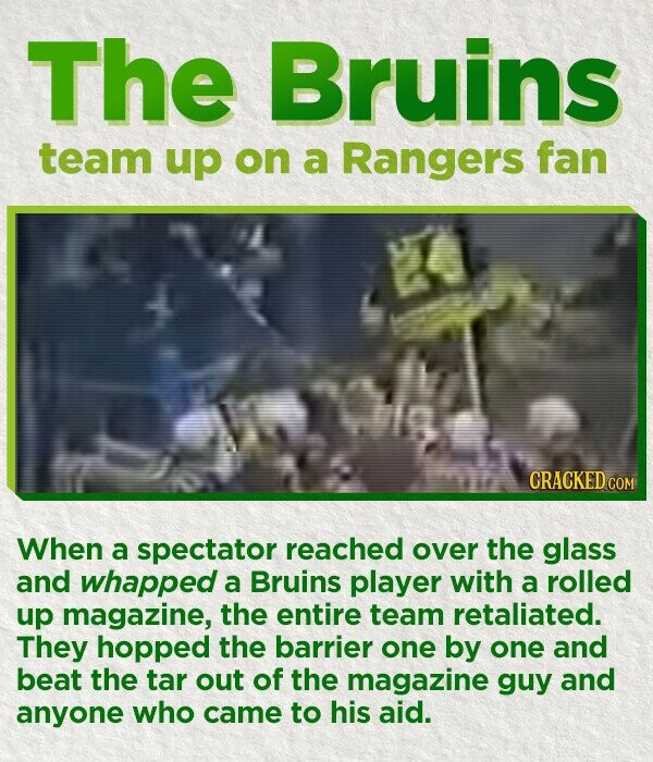 The Bruins team up on a Rangers fan CRACKED COM When a spectator reached over the glass and whapped a Bruins player with a rolled up magazine, the entire team retaliated. They hopped the barrier one by one and beat the tar out of the magazine guy and anyone who came