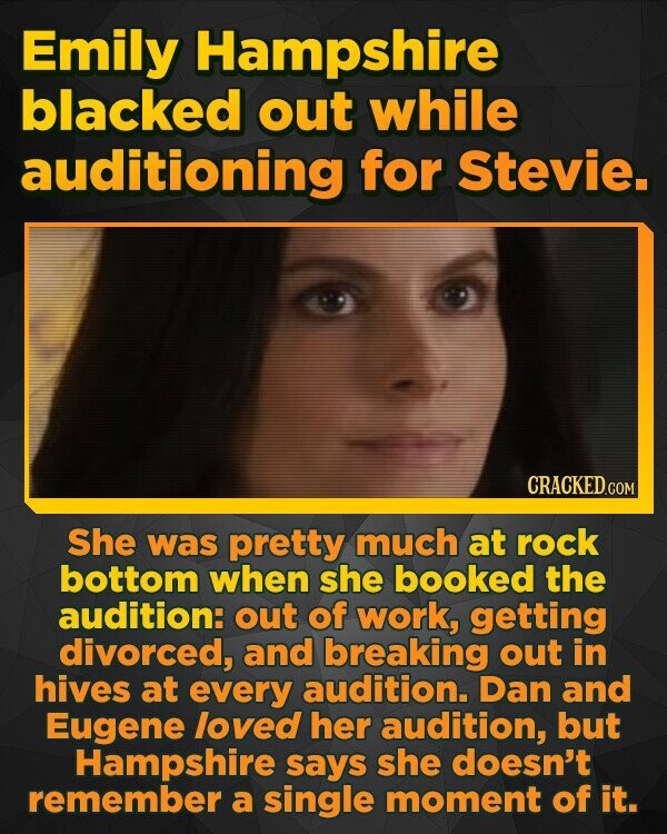 Emily Hampshire blacked out while auditioning for Stevie. She was pretty much at rock bottom when she booked the audition: out of work, getting divorced, and breaking out in hives at every audition. Dan and Eugene loved her audition, but Hampshire says she doesn't remember a single moment of