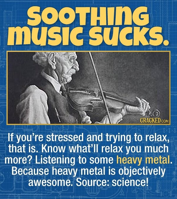 SOOTHING MusIc SUCKS. CRACKED.cO If you're stressed and trying to relax, that is. Know what'll relax you much more? Listening to some heavy metal. Because heavy metal is objectively awesome. Source: science!