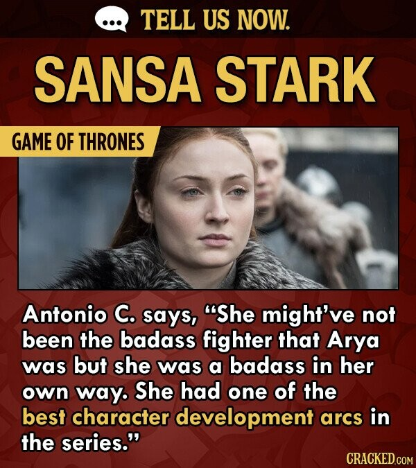 TELL US NOW. SANSA STARK GAME OF THRONES Antonio C. says, 'She might've not been the badass fighter that Arya was but she was a badass in her own way. She had one of the best character development arcs in the series.
