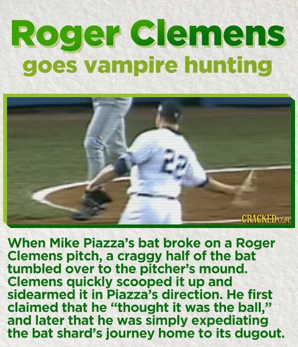 Roger Clemens goes vampire hunting 22 CRACKED COR When Mike Piazza's bat broke on a Roger Clemens pitch, a craggy half of the bat tumbled over to the pitcher's mound. Clemens quickly scooped it up and sidearmed it in Piazza's direction. He first claimed that he thought it was the ball,