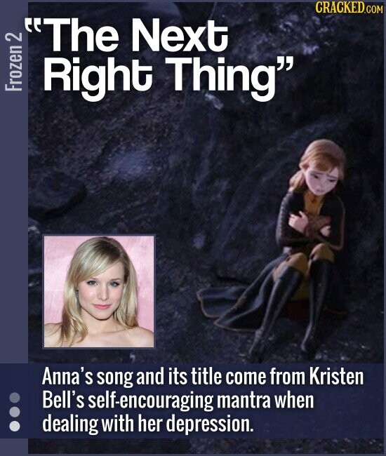 The Next Right Thing Anna's song and its title come from Kristen Bell's self-encouraging mantra when dealing with her depression.
