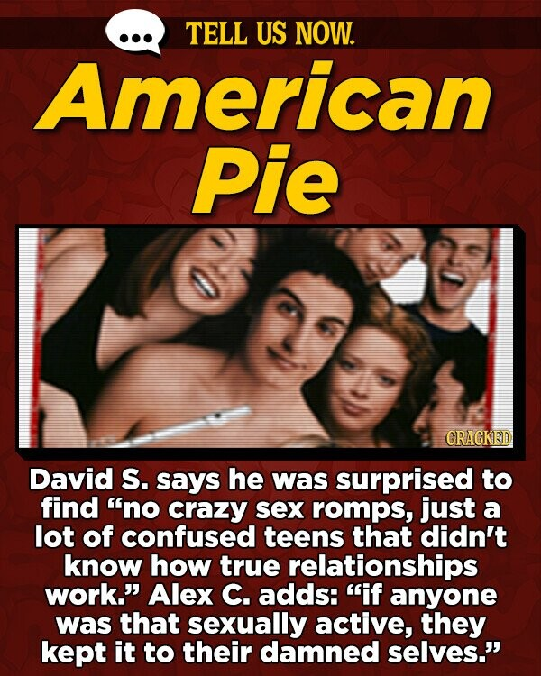 TELL US NOW. American Pie GRACKED David S. says he was surprised to find no crazy sex romps, just a lot of confused teens that didn't know how true relationships work. Alex C. adds: if anyone was that sexually active, they kept it to their damned selves.