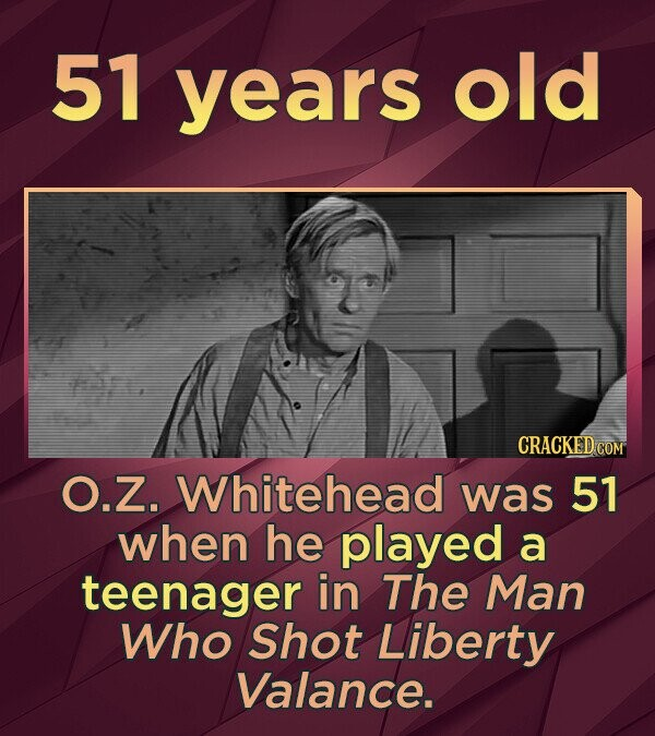 51 years old CRACKED COM O.Z. Whitehead was 51 when he played a teenager in The Man Who Shot Liberty Valance.