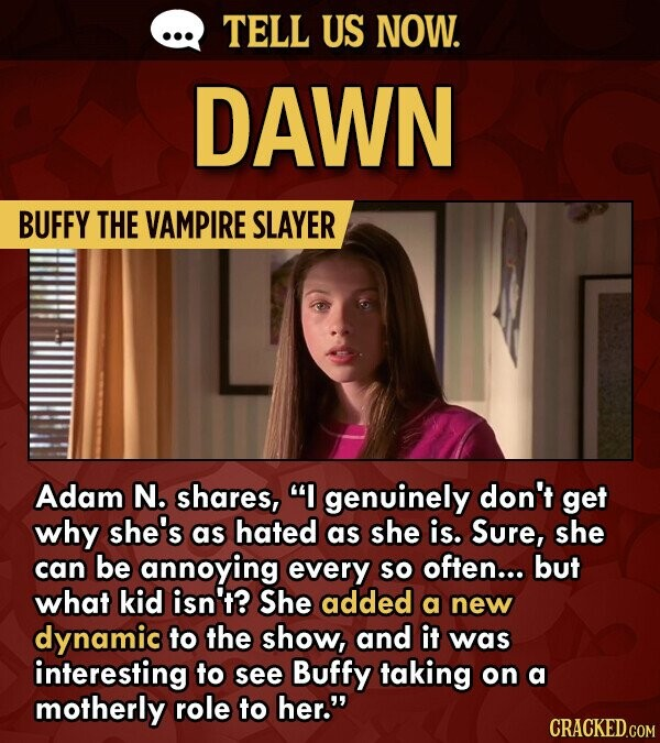 TELL US NOW. DAWN BUFFY THE VAMPIRE SLAYER Adam N. shares, I genuinely don't get why she's as hated as she is. Sure, she can be annoying every So often... but what kid isn't? She added a new dynamic to the show, and it was interesting to see Buffy taking