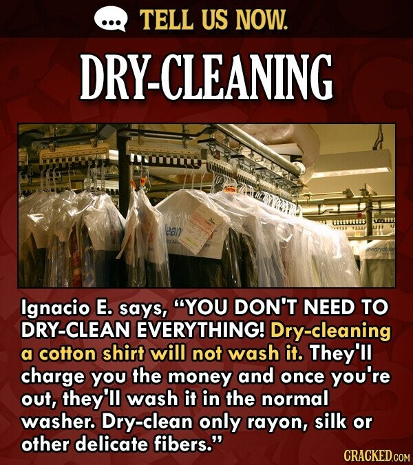 TELL US NOW. DRY-CLEANING (ean Ignacio E. says, YOU DON'T NEED TO DRY-CLEAN EVERYTHING! Dry-cleaning a cotton shirt will not wash it. They'll charge