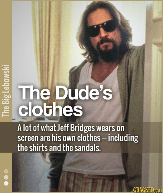 The Dude's clothes A lot of what Jeff Bridges wears on screen are his own clothes - including the shirts and the sandals.