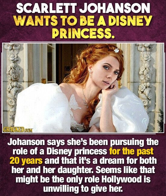 SCARLETT JOHANSON WANTS TO BE A DISNEY PRINCESS. CRAGKEDCON Johanson says she's been pursuing the role of a Disney princess for the past 20 years and that it's a dream for both her and her daughter. Seems like that might be the only role Hollywood is unwilling to give her.